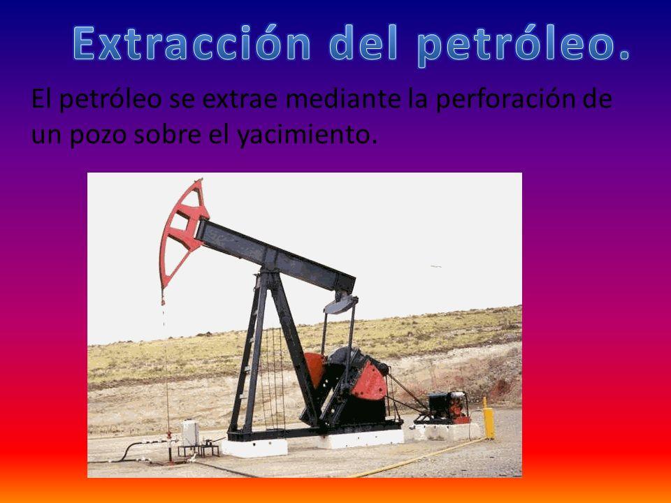El petróleo se extrae mediante la perforación de un pozo sobre el yacimiento.