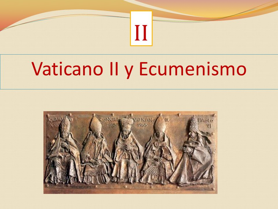 Vaticano II evento ecuménico Tuvo una finalidad ecuménica Han participado al Concilio observadores invitados de otras Iglesias cristianas, de Oriente y de Occidente Hizo del tema ecuménico uno de sus argumentos fundamentales y una opción para la Iglesia