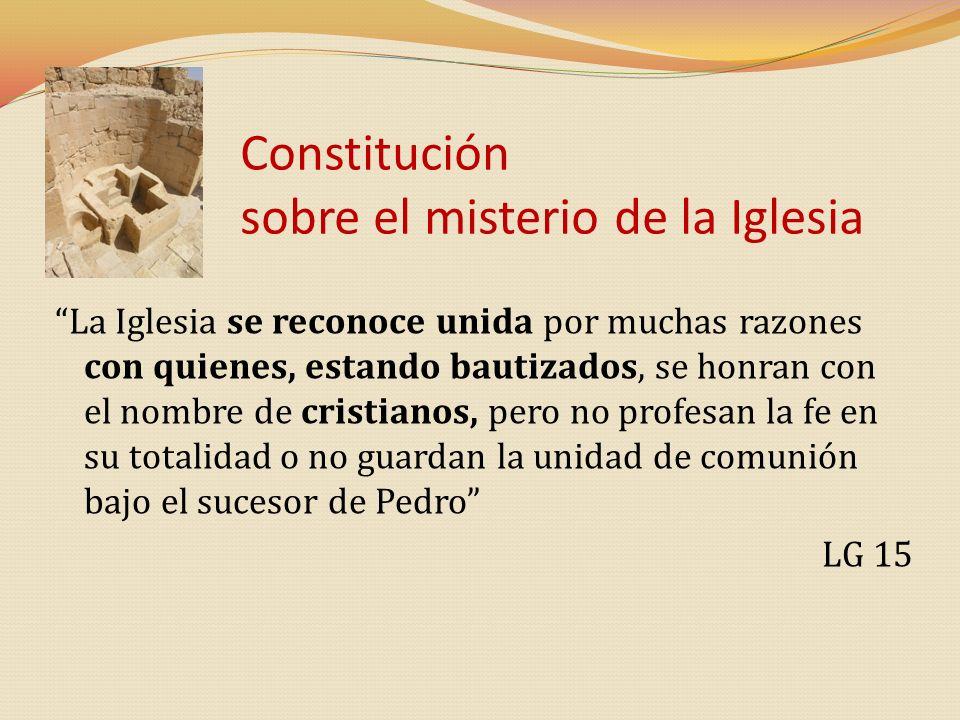 Constitución sobre el misterio de la Iglesia La Iglesia se reconoce unida por muchas razones con quienes, estando bautizados, se honran con el nombre