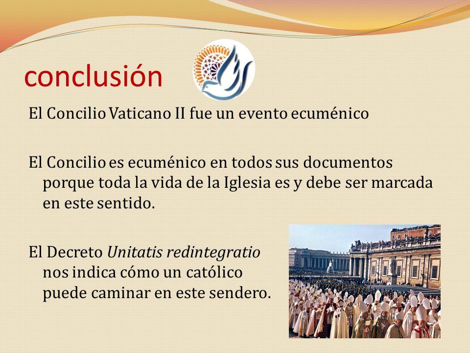 conclusión El Concilio Vaticano II fue un evento ecuménico El Concilio es ecuménico en todos sus documentos porque toda la vida de la Iglesia es y deb