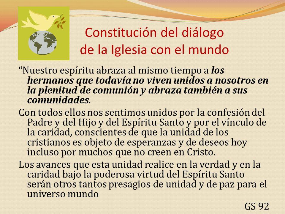 Constitución del diálogo de la Iglesia con el mundo Nuestro espíritu abraza al mismo tiempo a los hermanos que todavía no viven unidos a nosotros en l