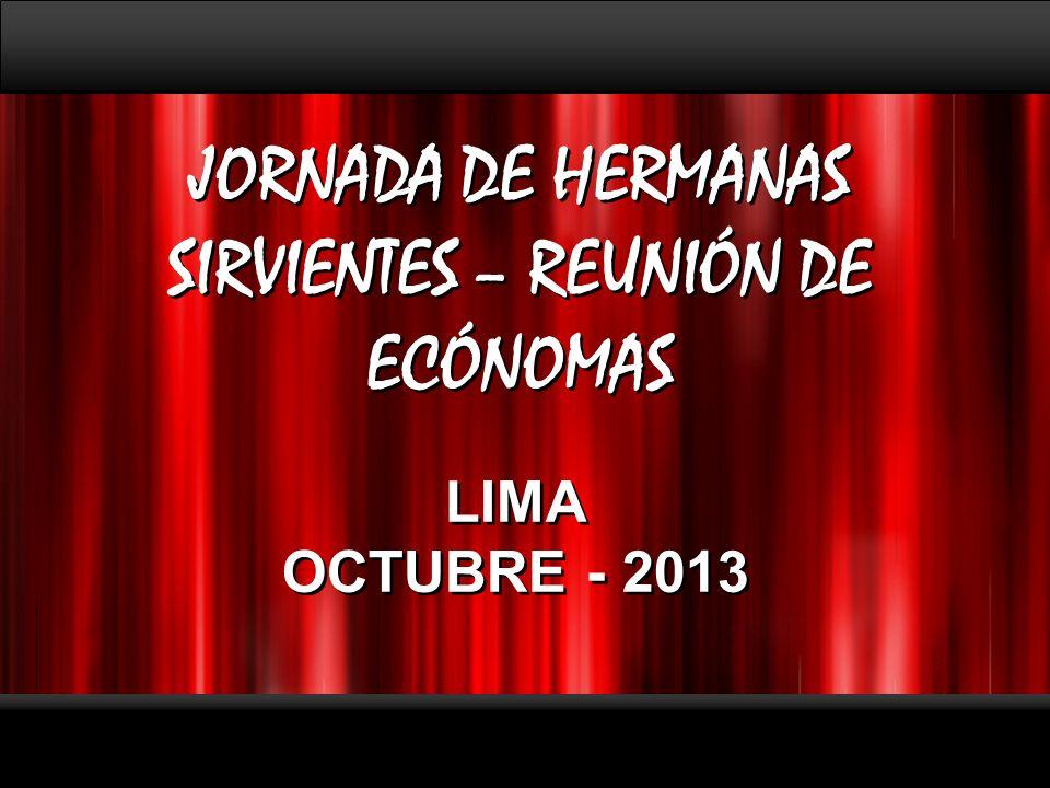 Page 1 JORNADA DE HERMANAS SIRVIENTES – REUNIÓN DE ECÓNOMAS JORNADA DE HERMANAS SIRVIENTES – REUNIÓN DE ECÓNOMAS LIMA OCTUBRE - 2013 LIMA OCTUBRE - 2013