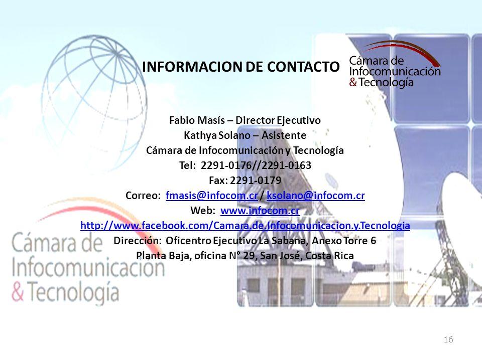 INFORMACION DE CONTACTO Fabio Masís – Director Ejecutivo Kathya Solano – Asistente Cámara de Infocomunicación y Tecnología Tel: 2291-0176//2291-0163 Fax: 2291-0179 Correo: fmasis@infocom.cr / ksolano@infocom.crfmasis@infocom.crksolano@infocom.cr Web: www.infocom.crwww.infocom.cr http://www.facebook.com/Camara.de.Infocomunicacion.y.Tecnologia Dirección: Oficentro Ejecutivo La Sabana, Anexo Torre 6 Planta Baja, oficina N° 29, San José, Costa Rica 16