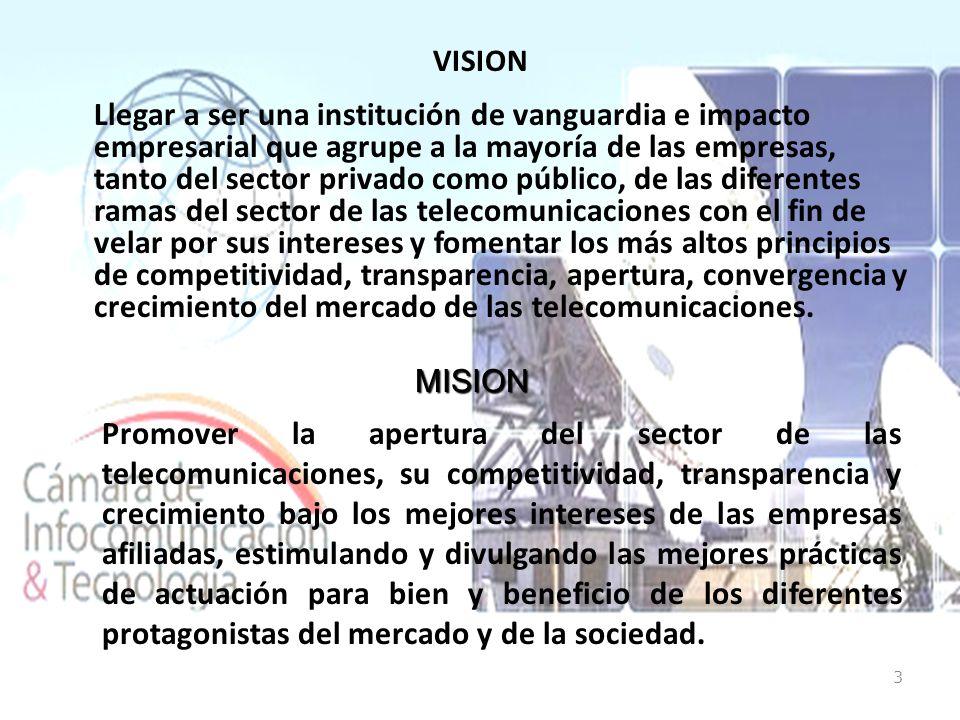 VISION Llegar a ser una institución de vanguardia e impacto empresarial que agrupe a la mayoría de las empresas, tanto del sector privado como público, de las diferentes ramas del sector de las telecomunicaciones con el fin de velar por sus intereses y fomentar los más altos principios de competitividad, transparencia, apertura, convergencia y crecimiento del mercado de las telecomunicaciones.