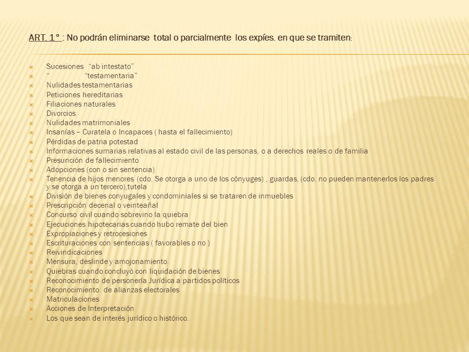 ART. 1° : No podrán eliminarse total o parcialmente los expíes. en que se tramiten : Sucesiones ab intestato testamentaria Nulidades testamentarias Pe