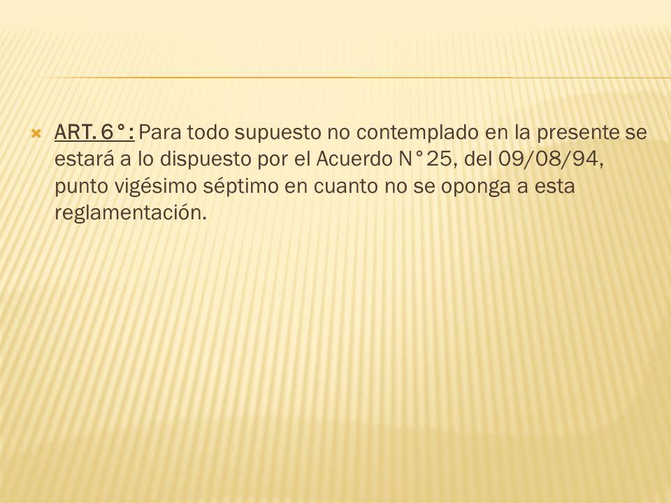 ART. 6°: Para todo supuesto no contemplado en la presente se estará a lo dispuesto por el Acuerdo N°25, del 09/08/94, punto vigésimo séptimo en cuanto