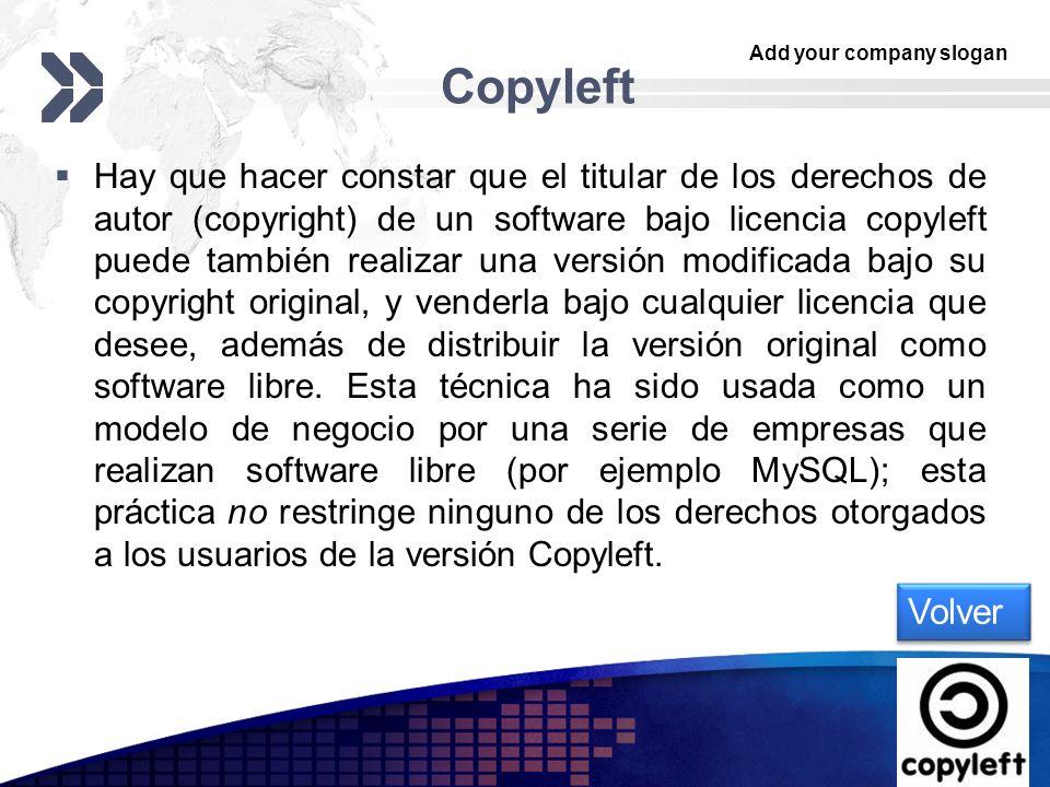 Add your company slogan LOGO Copyleft Hay que hacer constar que el titular de los derechos de autor (copyright) de un software bajo licencia copyleft puede también realizar una versión modificada bajo su copyright original, y venderla bajo cualquier licencia que desee, además de distribuir la versión original como software libre.