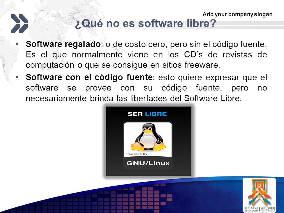 Add your company slogan LOGO ¿Qué no es software libre? Software regalado: o de costo cero, pero sin el código fuente. Es el que normalmente viene en