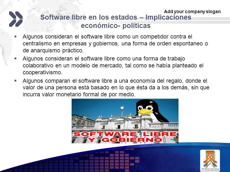 Add your company slogan LOGO Software libre en los estados – Implicaciones económico- políticas Algunos consideran el software libre como un competidor contra el centralismo en empresas y gobiernos, una forma de orden espontaneo o de anarquismo práctico.