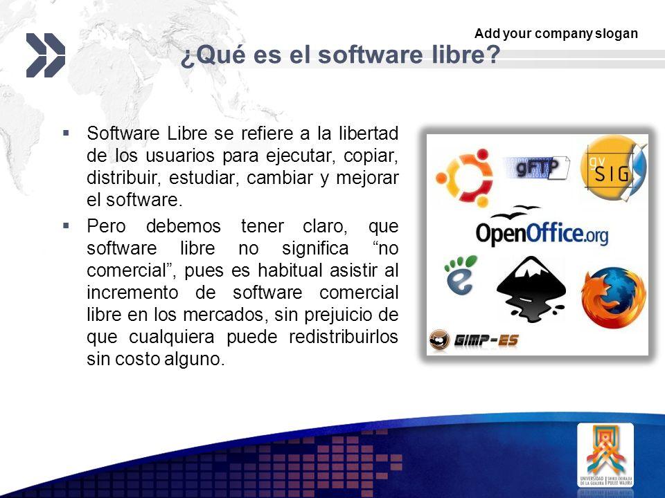 Add your company slogan LOGO ¿Qué es el software libre? Software Libre se refiere a la libertad de los usuarios para ejecutar, copiar, distribuir, est