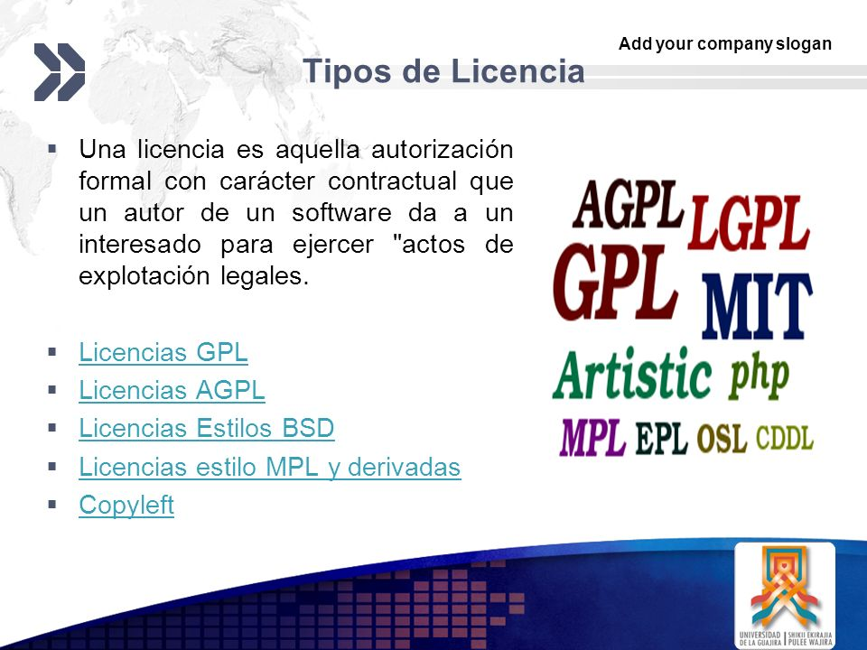 Add your company slogan LOGO Tipos de Licencia Una licencia es aquella autorización formal con carácter contractual que un autor de un software da a un interesado para ejercer actos de explotación legales.