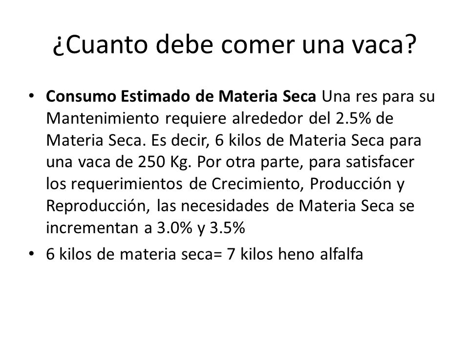 ¿Cuanto debe comer una vaca? Consumo Estimado de Materia Seca Una res para su Mantenimiento requiere alrededor del 2.5% de Materia Seca. Es decir, 6 k