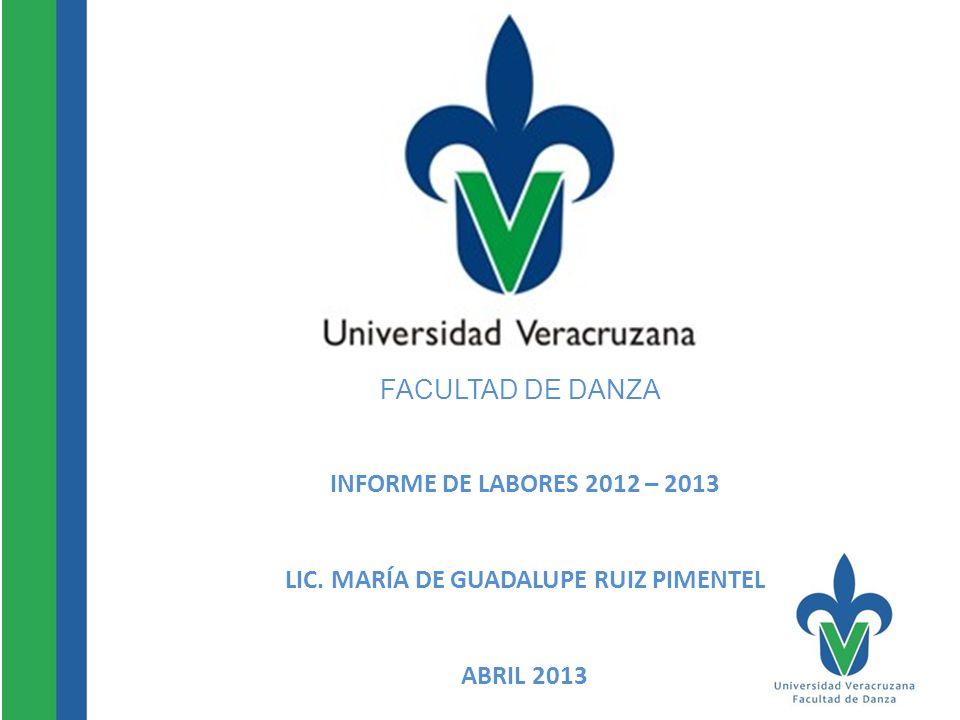 FACULTAD DE DANZA INFORME DE LABORES 2012 – 2013 LIC. MARÍA DE GUADALUPE RUIZ PIMENTEL ABRIL 2013