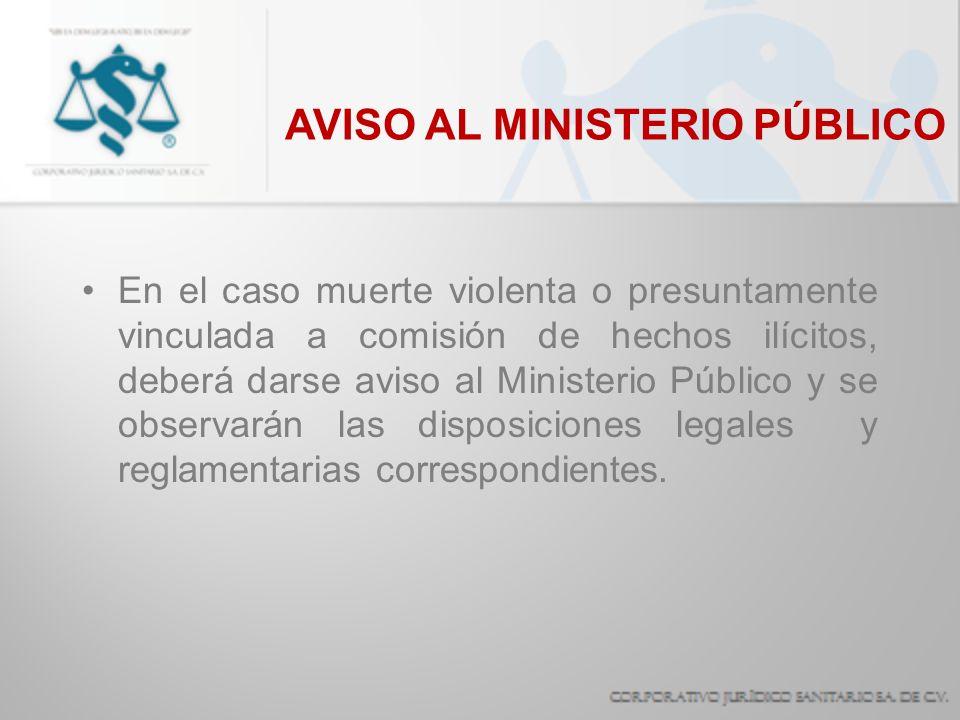 AVISO AL MINISTERIO PÚBLICO En el caso muerte violenta o presuntamente vinculada a comisión de hechos ilícitos, deberá darse aviso al Ministerio Públi