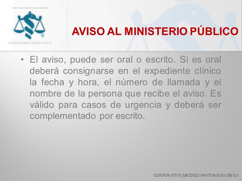 AVISO AL MINISTERIO PÚBLICO El aviso, puede ser oral o escrito. Si es oral deberá consignarse en el expediente clínico la fecha y hora, el número de l