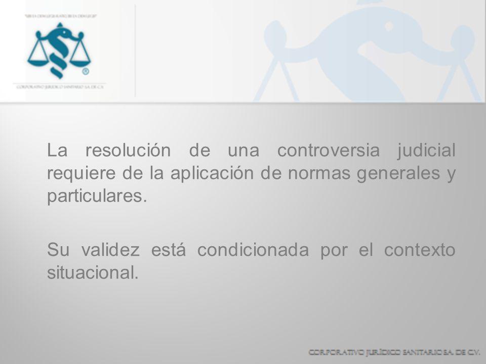 La resolución de una controversia judicial requiere de la aplicación de normas generales y particulares. Su validez está condicionada por el contexto