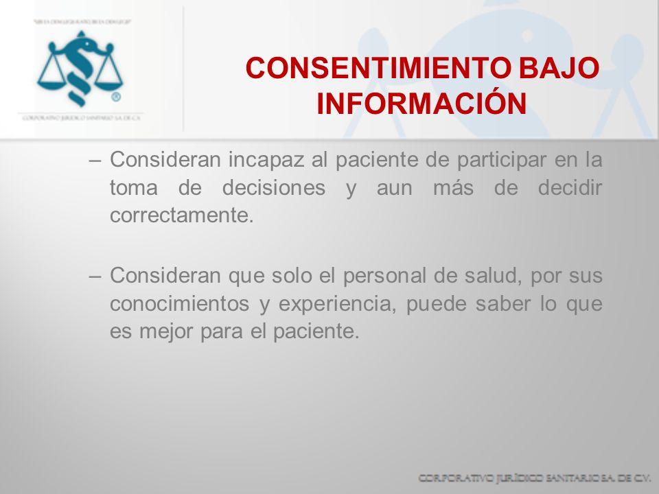 CONSENTIMIENTO BAJO INFORMACIÓN –Consideran incapaz al paciente de participar en la toma de decisiones y aun más de decidir correctamente. –Consideran