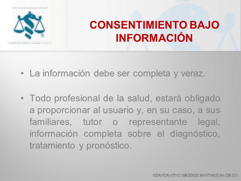 CONSENTIMIENTO BAJO INFORMACIÓN La información debe ser completa y veraz. Todo profesional de la salud, estará obligado a proporcionar al usuario y, e