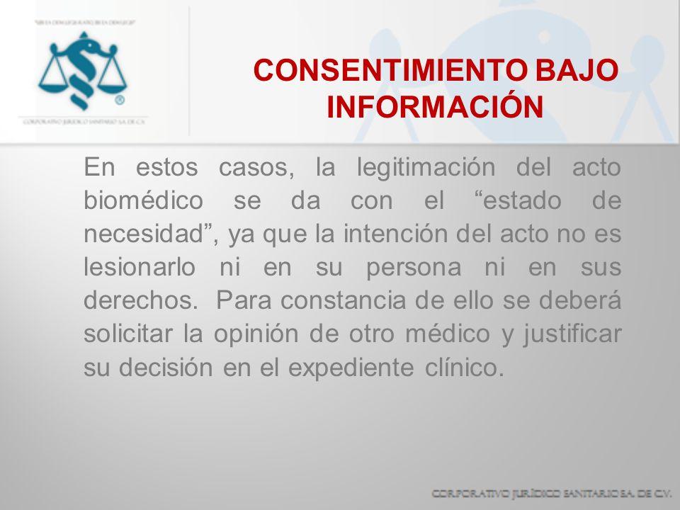 CONSENTIMIENTO BAJO INFORMACIÓN En estos casos, la legitimación del acto biomédico se da con el estado de necesidad, ya que la intención del acto no e