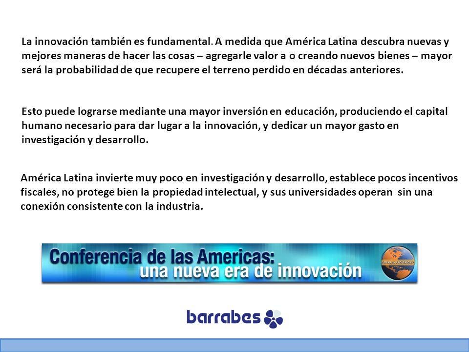 La innovación también es fundamental. A medida que América Latina descubra nuevas y mejores maneras de hacer las cosas – agregarle valor a o creando n