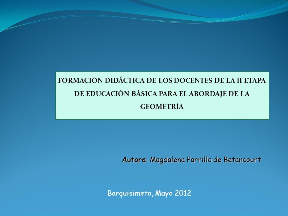 Autora: Magdalena Parrillo de Betancourt Barquisimeto, Mayo 2012 FORMACIÓN DIDÁCTICA DE LOS DOCENTES DE LA II ETAPA DE EDUCACIÓN BÁSICA PARA EL ABORDAJE DE LA GEOMETRÍA
