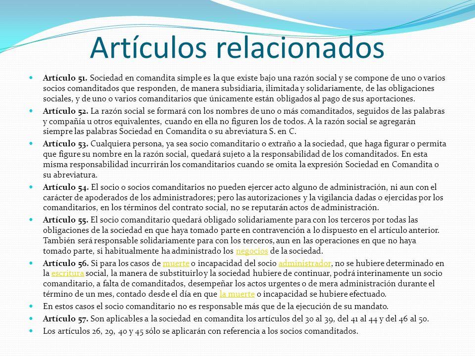 Artículos relacionados Artículo 51. Sociedad en comandita simple es la que existe bajo una razón social y se compone de uno o varios socios comanditad