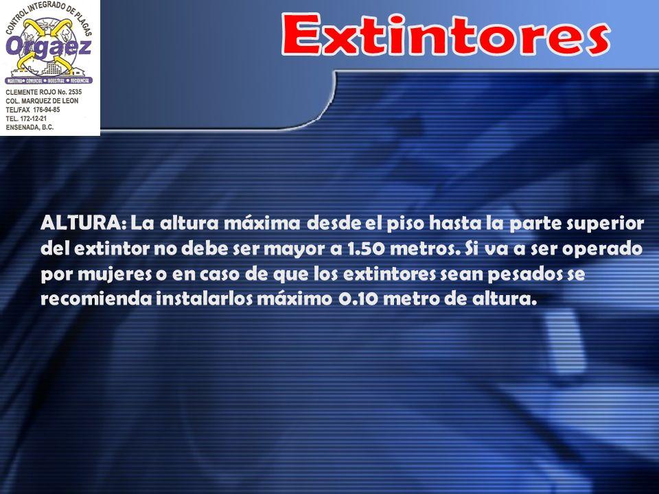 ALTURA: La altura máxima desde el piso hasta la parte superior del extintor no debe ser mayor a 1.50 metros. Si va a ser operado por mujeres o en caso