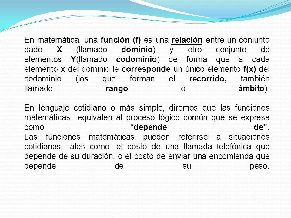 En matemática, una función (f) es una relación entre un conjunto dado X (llamado dominio) y otro conjunto de elementos Y(llamado codominio) de forma q