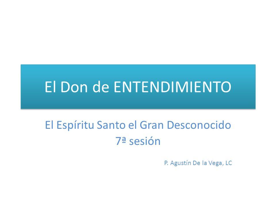 El Don de ENTENDIMIENTO El Espíritu Santo el Gran Desconocido 7ª sesión P. Agustín De la Vega, LC