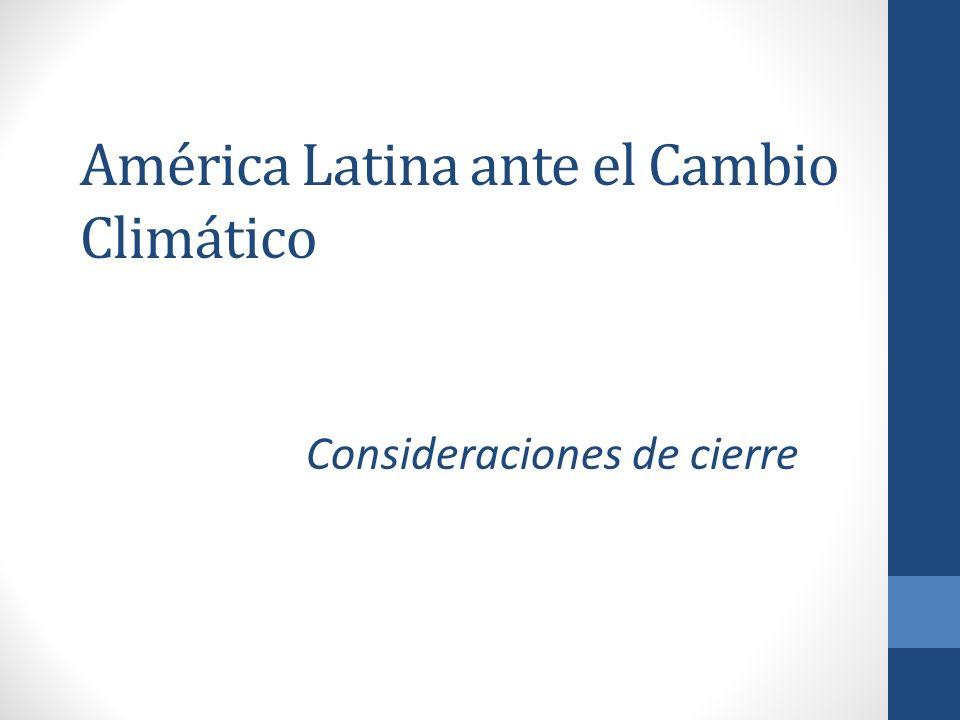 América Latina ante el Cambio Climático Consideraciones de cierre
