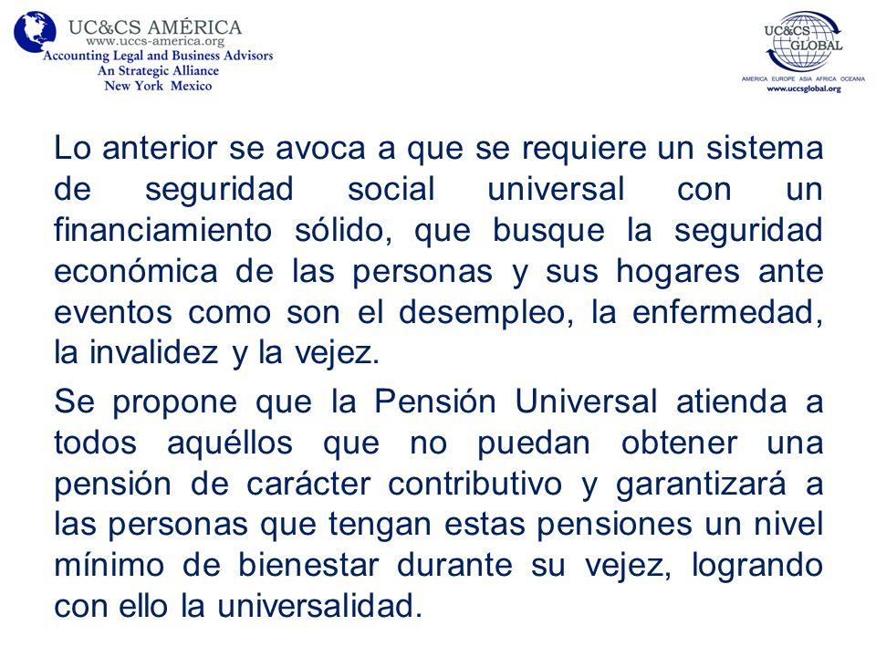 Se propone que la Pensión Universal atienda a todos aquéllos que no puedan obtener una pensión de carácter contributivo y garantizará a las personas que tengan estas pensiones un nivel mínimo de bienestar durante su vejez, logrando con ello la universalidad.
