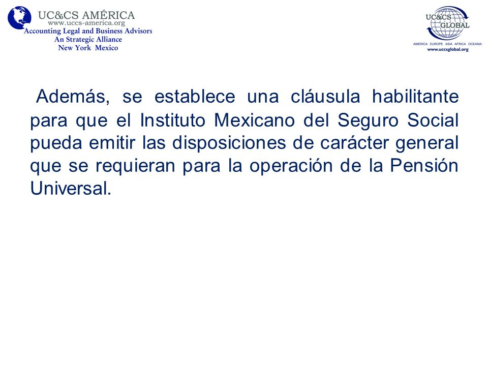 Además, se establece una cláusula habilitante para que el Instituto Mexicano del Seguro Social pueda emitir las disposiciones de carácter general que se requieran para la operación de la Pensión Universal.