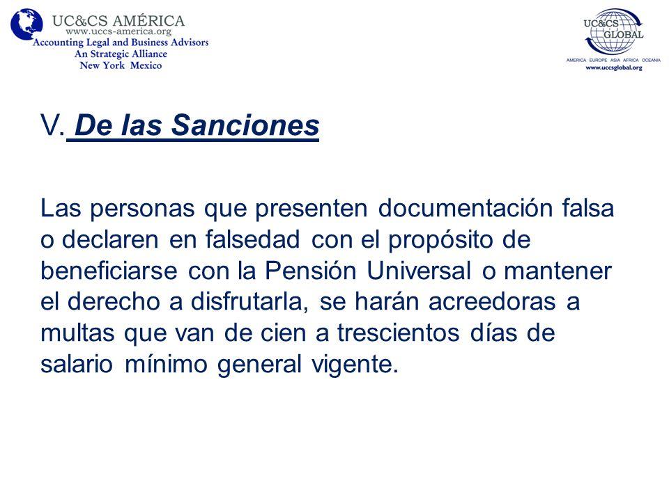 V. De las Sanciones Las personas que presenten documentación falsa o declaren en falsedad con el propósito de beneficiarse con la Pensión Universal o