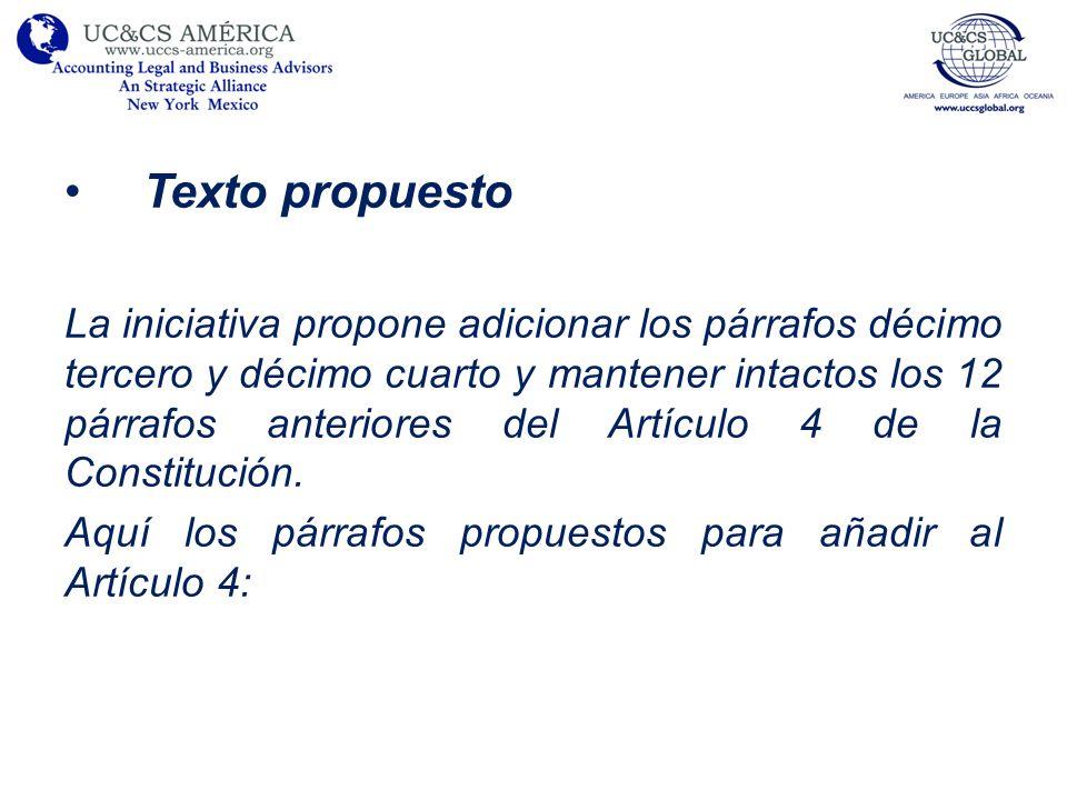 Texto propuesto La iniciativa propone adicionar los párrafos décimo tercero y décimo cuarto y mantener intactos los 12 párrafos anteriores del Artículo 4 de la Constitución.