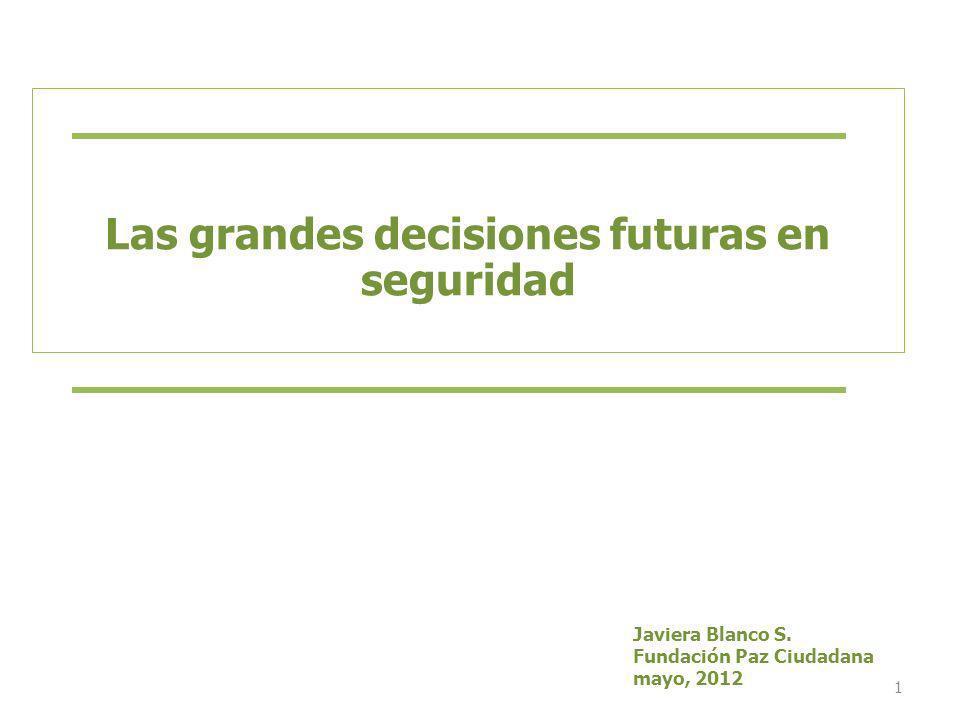 1 Las grandes decisiones futuras en seguridad Javiera Blanco S. Fundación Paz Ciudadana mayo, 2012