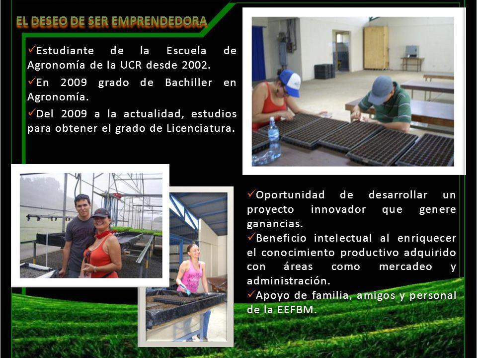 EL DESEO DE SER EMPRENDEDORA Estudiante de la Escuela de Agronomía de la UCR desde 2002. En 2009 grado de Bachiller en Agronomía. Del 2009 a la actual