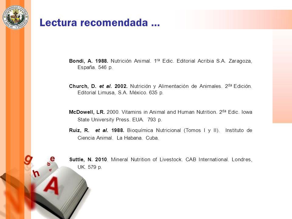 Lectura recomendada … Bondi, A. 1988. Nutrición Animal. 1 ra Edic. Editorial Acribia S.A. Zaragoza, España. 546 p. Church, D. et al. 2002. Nutrición y