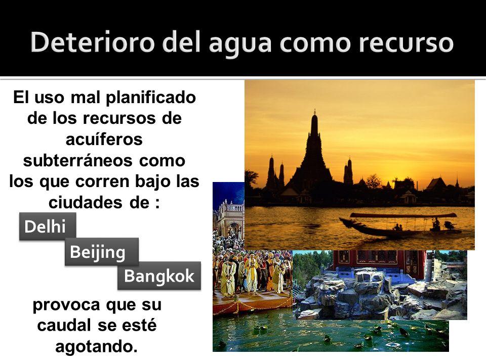 El uso mal planificado de los recursos de acuíferos subterráneos como los que corren bajo las ciudades de : Delhi Delhi Bangkok Bangkok provoca que su caudal se esté agotando.