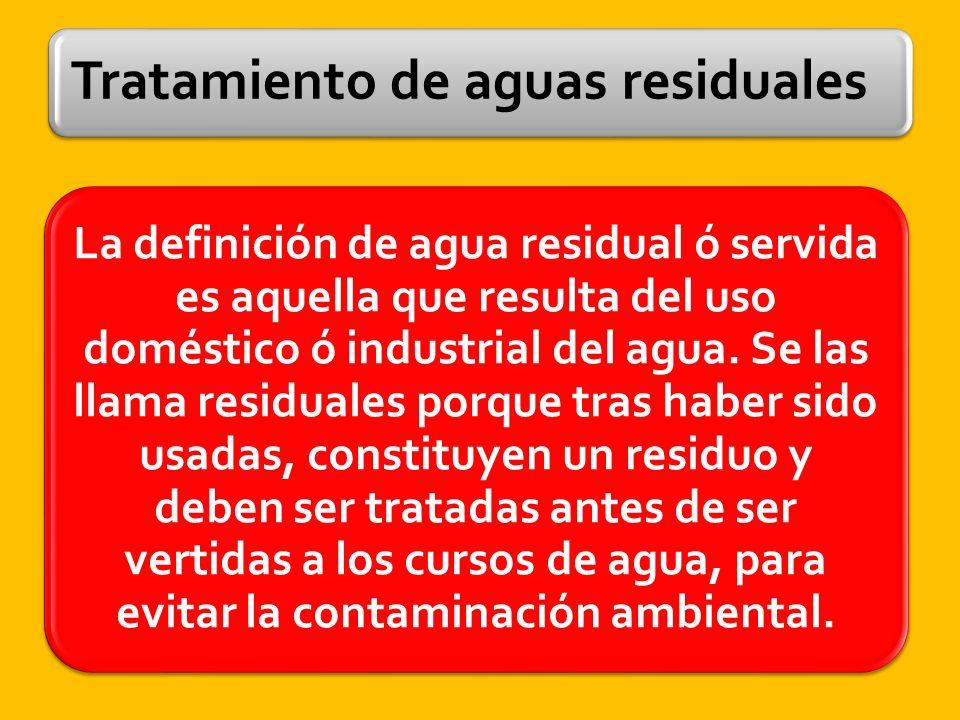 Tratamiento de aguas residuales La definición de agua residual ó servida es aquella que resulta del uso doméstico ó industrial del agua.