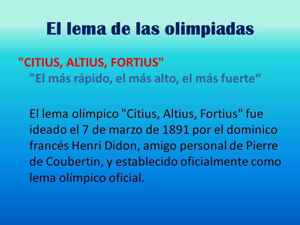 El lema de las olimpiadas CITIUS, ALTIUS, FORTIUS El más rápido, el más alto, el más fuerte El lema olímpico Citius, Altius, Fortius fue ideado el 7 de marzo de 1891 por el dominico francés Henri Didon, amigo personal de Pierre de Coubertin, y establecido oficialmente como lema olímpico oficial.