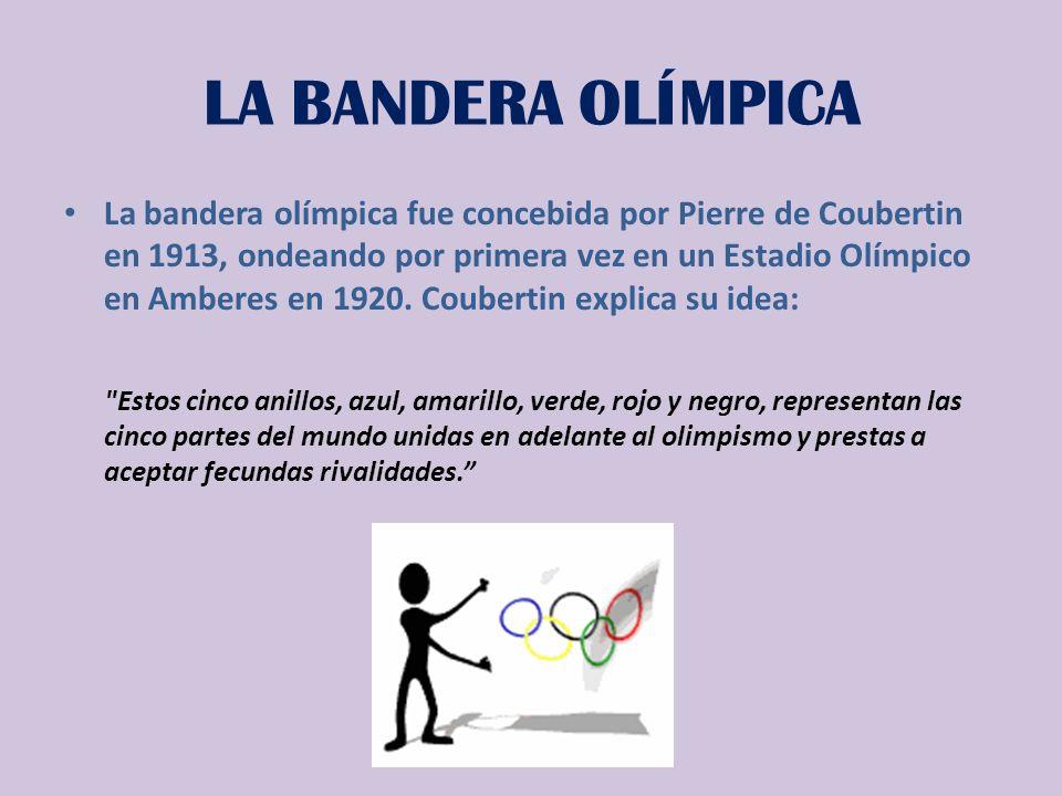 LA BANDERA OLÍMPICA La bandera olímpica fue concebida por Pierre de Coubertin en 1913, ondeando por primera vez en un Estadio Olímpico en Amberes en 1920.