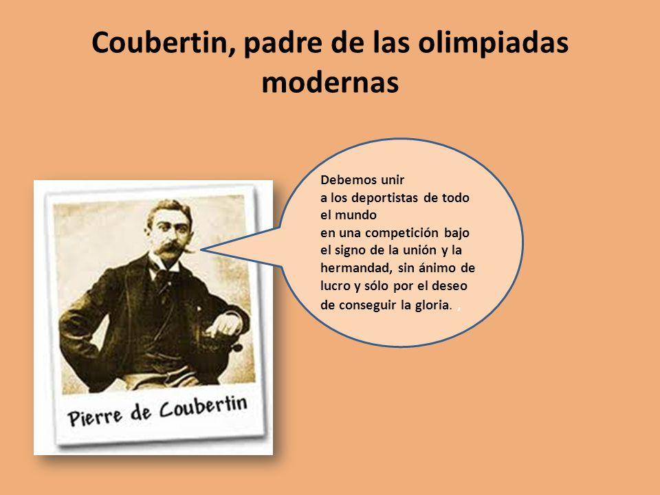 Coubertin, padre de las olimpiadas modernas Debemos unir a los deportistas de todo el mundo en una competición bajo el signo de la unión y la hermanda