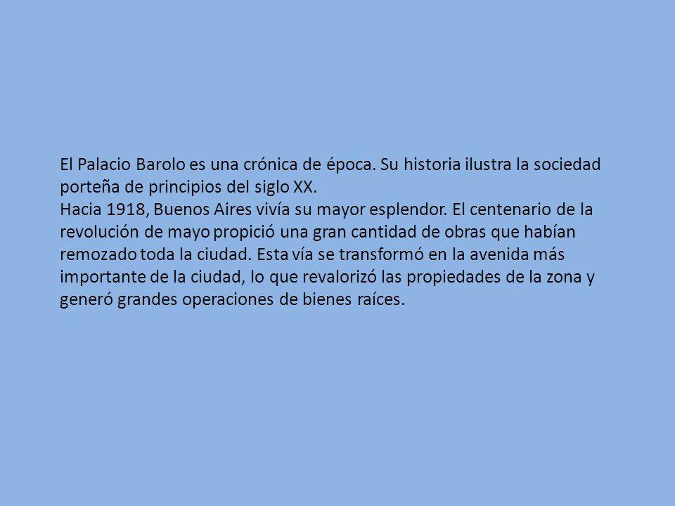El Palacio Barolo es una crónica de época. Su historia ilustra la sociedad porteña de principios del siglo XX. Hacia 1918, Buenos Aires vivía su mayor