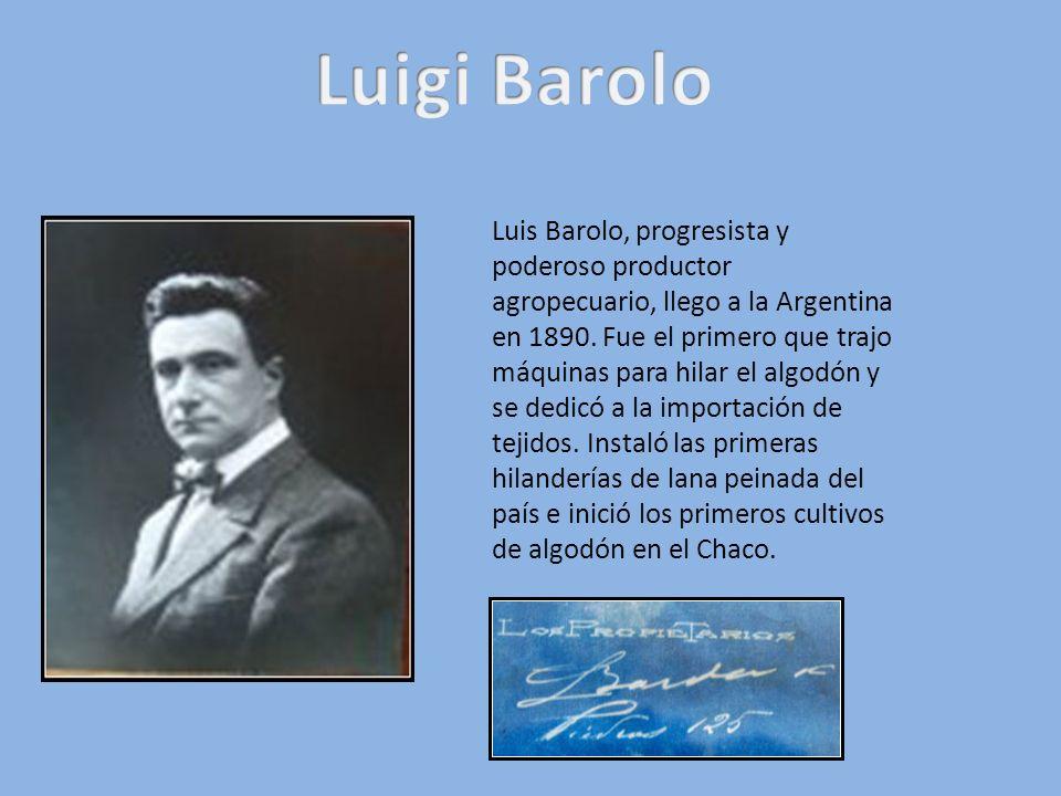 Luis Barolo, progresista y poderoso productor agropecuario, llego a la Argentina en 1890. Fue el primero que trajo máquinas para hilar el algodón y se