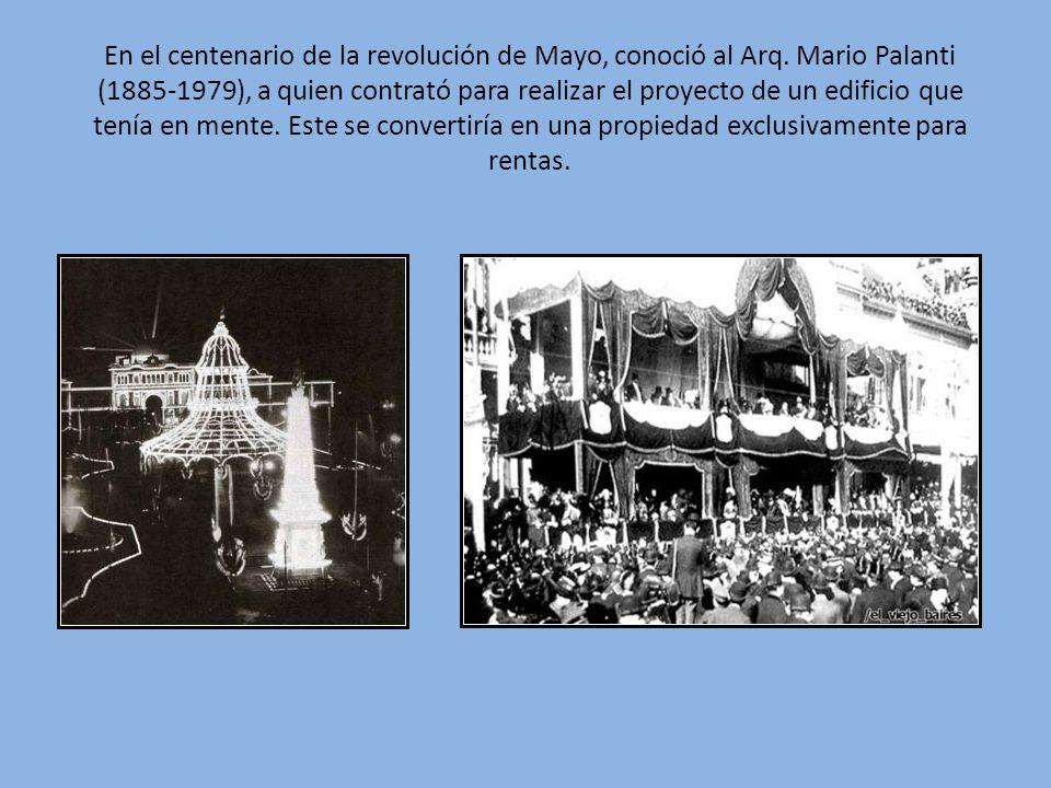 En el centenario de la revolución de Mayo, conoció al Arq. Mario Palanti (1885-1979), a quien contrató para realizar el proyecto de un edificio que te