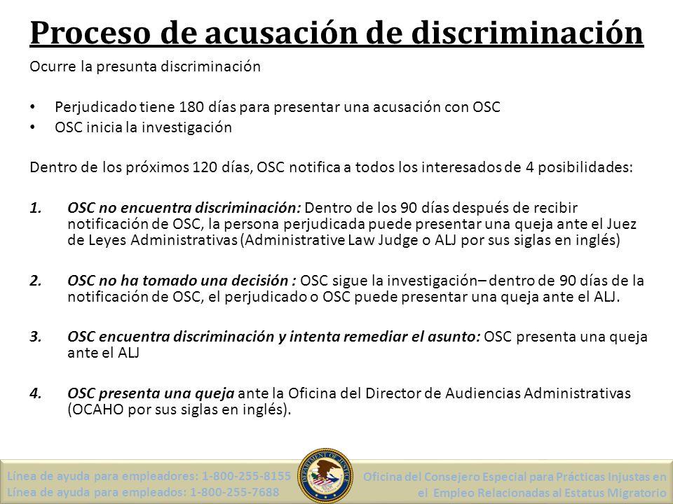Proceso de acusación de discriminación Ocurre la presunta discriminación Perjudicado tiene 180 días para presentar una acusación con OSC OSC inicia la investigación Dentro de los próximos 120 días, OSC notifica a todos los interesados de 4 posibilidades: 1.OSC no encuentra discriminación: Dentro de los 90 días después de recibir notificación de OSC, la persona perjudicada puede presentar una queja ante el Juez de Leyes Administrativas (Administrative Law Judge o ALJ por sus siglas en inglés) 2.OSC no ha tomado una decisión : OSC sigue la investigación– dentro de 90 días de la notificación de OSC, el perjudicado o OSC puede presentar una queja ante el ALJ.