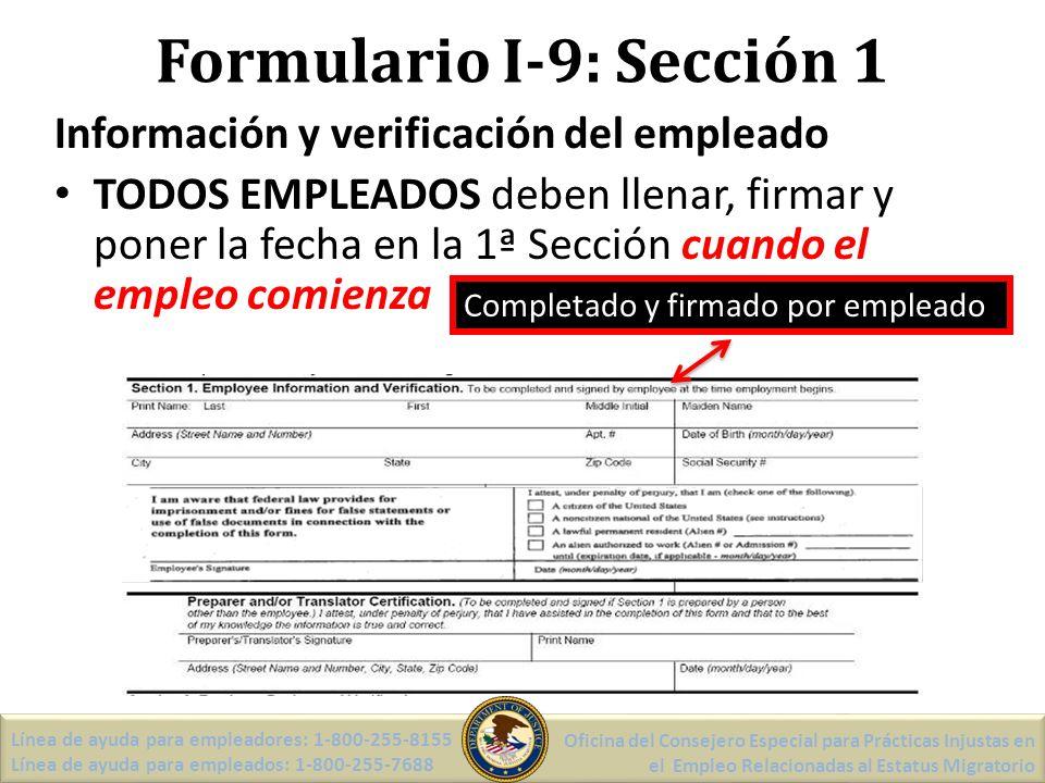 Formulario I-9: Sección 1 Información y verificación del empleado TODOS EMPLEADOS deben llenar, firmar y poner la fecha en la 1ª Sección cuando el empleo comienza Completado y firmado por empleado Línea de ayuda para empleadores: 1-800-255-8155 Línea de ayuda para empleados: 1-800-255-7688 Oficina del Consejero Especial para Prácticas Injustas en el Empleo Relacionadas al Estatus Migratorio