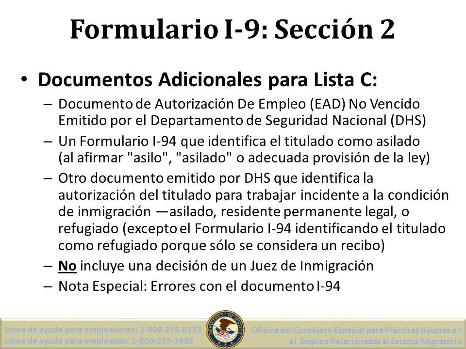 Formulario I-9: Sección 2 Documentos Adicionales para Lista C: – Documento de Autorización De Empleo (EAD) No Vencido Emitido por el Departamento de Seguridad Nacional (DHS) – Un Formulario I-94 que identifica el titulado como asilado (al afirmar asilo , asilado o adecuada provisión de la ley) – Otro documento emitido por DHS que identifica la autorización del titulado para trabajar incidente a la condición de inmigración asilado, residente permanente legal, o refugiado (excepto el Formulario I-94 identificando el titulado como refugiado porque sólo se considera un recibo) – No incluye una decisión de un Juez de Inmigración – Nota Especial: Errores con el documento I-94 Línea de ayuda para empleadores: 1-800-255-8155 Línea de ayuda para empleados: 1-800-255-7688 Oficina del Consejero Especial para Prácticas Injustas en el Empleo Relacionadas al Estatus Migratorio