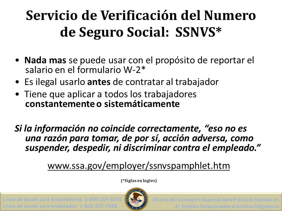 Servicio de Verificación del Numero de Seguro Social: SSNVS* Línea de ayuda para empleadores: 1-800-255-8155 Línea de ayuda para empleados: 1-800-255-7688 Oficina del Consejero Especial para Prácticas Injustas en el Empleo Relacionadas al Estatus Migratorio