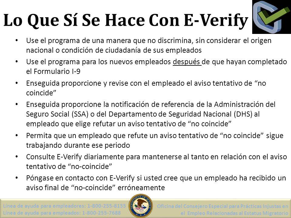Lo Que Sí Se Hace Con E-Verify Use el programa de una manera que no discrimina, sin considerar el origen nacional o condición de ciudadanía de sus empleados Use el programa para los nuevos empleados después de que hayan completado el Formulario I-9 Enseguida proporcione y revise con el empleado el aviso tentativo de no coincide Enseguida proporcione la notificación de referencia de la Administración del Seguro Social (SSA) o del Departamento de Seguridad Nacional (DHS) al empleado que elige refutar un aviso tentativo de no coincide Permita que un empleado que refute un aviso tentativo de no coincide sigue trabajando durante ese periodo Consulte E-Verify diariamente para mantenerse al tanto en relación con el aviso tentativo de no-coincide Póngase en contacto con E-Verify si usted cree que un empleado ha recibido un aviso final de no-coincide erróneamente Línea de ayuda para empleadores: 1-800-255-8155 Línea de ayuda para empleados: 1-800-255-7688 Oficina del Consejero Especial para Prácticas Injustas en el Empleo Relacionadas al Estatus Migratorio